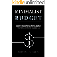 Minimalist Budget: How to use minimalism in your favor to finally get your finances in order and achieve the lifestyle…