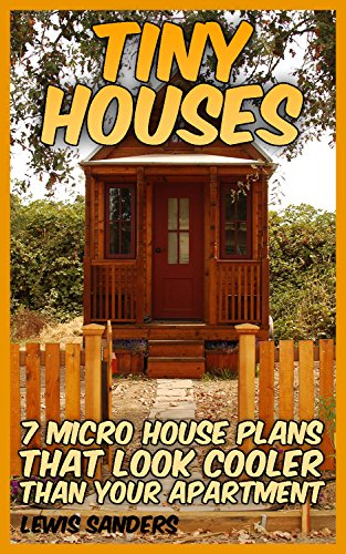Tiny Houses: 7 Micro House Plans That Look Cooler Than Your Apartment: (House Plans) by [Sanders, Lewis ]