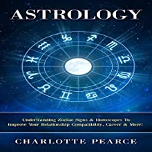 Astrology: Understanding Zodiac Signs & Horoscopes To Improve Your Relationship Compatibility, Career & More! Audiobook by Charlotte Pearce Narrated by Jason Lovett