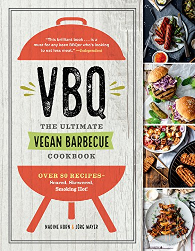 VBQ—The Ultimate Vegan Barbecue Cookbook: Over 80 Recipes—Seared, Skewered, Smoking Hot! by Nadine Horn, Jörg Mayer