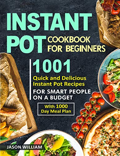Instant Pot Cookbook for Beginners: 1001 Quick and Delicious Instant Pot Recipes for the Smart People on a Budget with 1000-Day Meal Plan by Jason William