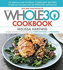 The Whole30 Cookbook: 150 Delicious and Totally Compliant Recipes to Help You Succeed with the Whole30 and Beyond by [Hartwig, Melissa]
