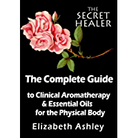 The Complete Guide To Clinical Aromatherapy and Essential Oils of The Physical Body: Essential Oils for Beginners (The Secret Healer Book 1) (English Edition)