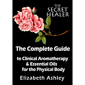 The Complete Guide To Clinical Aromatherapy and Essential Oils of The Physical Body: Essential Oils for Beginners (The…