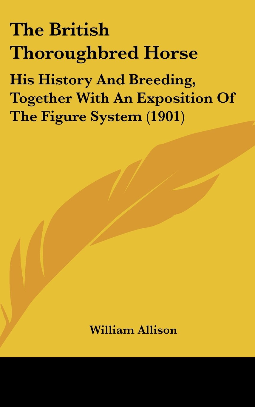 Download The British Thoroughbred Horse: His History And Breeding, Together With An Exposition Of The Figure System (1901) PDF