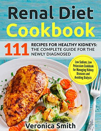 Renal Diet Cookbook: 111 Recipes for Healthy Kidneys: The Complete Guide for the Newly Diagnosed: Low Sodium, Low Potassium Cookbook for Managing Kidney Diseases and Avoiding Dialysis