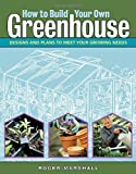 How to Build Your Own Greenhouse: Designs and Plans to Meet Your Growing Needs