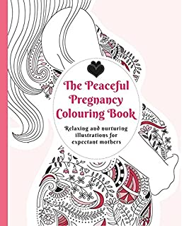The Peaceful Pregnancy Colouring Book Relaxing And Nurturing Illustrations For Expectant Mothers