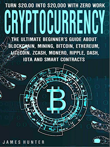 Cryptocurrency: Turn $20.00 In To $20,000: The Ultimate Beginner's Guide About Blockchain Wallet, Mining, Bitcoin, Ethereum, Litecoin, Zcash, Monero, Ripple, Dash, IOTA & Smart Contracts (Best Hardware For Mining Litecoin)
