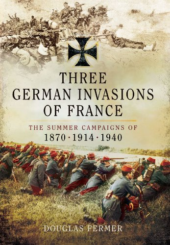 Three German Invasions of France: The Summer Campaigns of 1870, 1914 and 1940