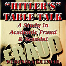 """""""Hitler's"""" Table Talk? A Study in Academic Fraud & Scandal"""