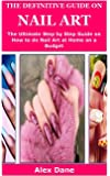 THE DEFINITIVE GUIDE ON NAIL ART: The Ultimate Guide on How to do Nail Art at Home on a Budget