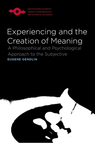Experiencing And The Creation Of Meaning A Philosophical And Psychological Approach To The Subjective Studies In Phenomenology And Existential Philosophy Gendlin Eugene 8601419216604 Amazon Com Books