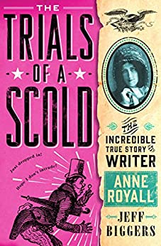 The Trials of a Scold: The Incredible True Story of Writer Anne Royall by [Biggers, Jeff]