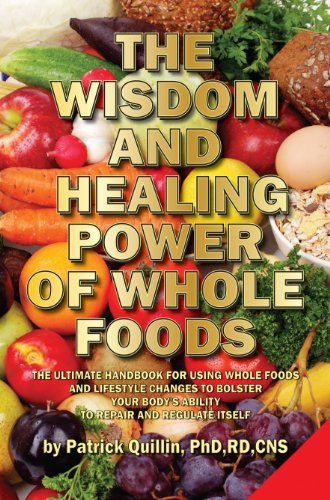 The Wisdom and Healing Power of Whole Foods: Harnessing the Incredible Healing Power of Nature Through Whole Foods. Making Your Body Healthier, So that Your Body Can Regulate and Repair Itself. by Patrick Quillin