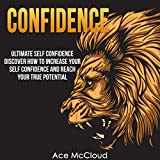 Confidence: Ultimate Self-Confidence: Discover How to Increase Your Self Confidence and Reach Your True Potential