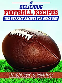 Delicious Football Recipes: The Perfect Tailgating Recipes for Game Day by [Scott, Hannie P.]