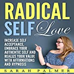 Radical Self Love: Increase Self Acceptance, Embrace Your Authentic Self and Realize Your Value with Affirmations and Hypnosis | Sarah Palmer