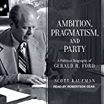 Ambition, Pragmatism, and Party: A Political Biography of Gerald R. Ford | Scott Kaufman