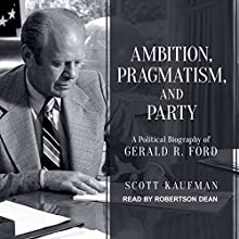 Ambition, Pragmatism, and Party: A Political Biography of Gerald R. Ford Audiobook by Scott Kaufman Narrated by Robertson Dean