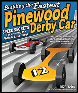 Building The Fastest Pinewood Derby Car Speed Secrets For Crossing The Finish Line First Fox Chapel Publishing Illustrated Guide To Making A Competitive Car From Planning Designing To Finishing Thorne Troy