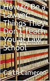 How to Be a Lawyer: Things They Don't Teach You at Law School