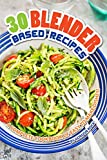 30 Blender Based Recipes: A Complete Cookbook of Easy to Make Dishes!