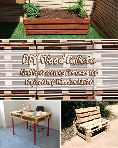 DIY Wood Pallete: Find Instructions For Over 100 Projects of Wooden Pallet: (DIY palette projects) (diy pallet furniture)