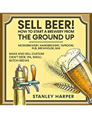 Sell Beer!: How to Start a Brewery from the Ground Up: Microbrewery, Nanobrewery, Taproom, Pub, Brewhouse, Bar: Make and Sell Custom Craft Beer, IPA, Small Batch Brews