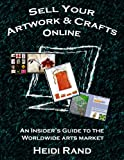 Sell Your Artwork & Crafts Online: An Insider's Guide to the Worldwide Arts Market