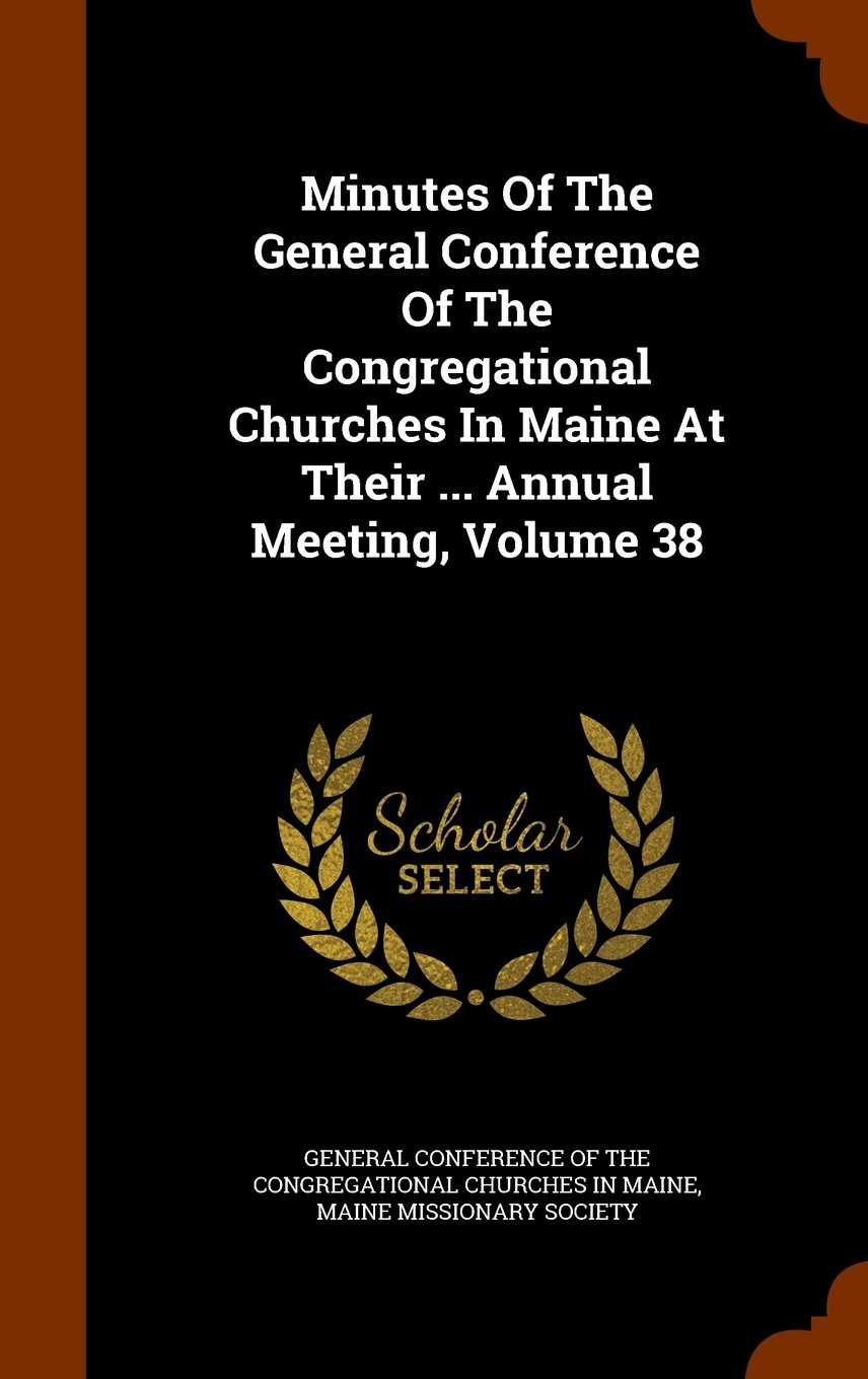 Minutes Of The General Conference Of The Congregational Churches In Maine At Their ... Annual Meeting, Volume 38 PDF