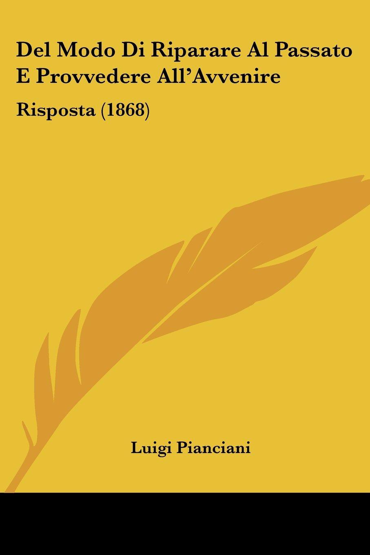 Read Online Del Modo Di Riparare Al Passato E Provvedere All'Avvenire: Risposta (1868) (Italian Edition) ebook