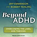 Beyond ADHD: Overcoming the Label and Thriving Audiobook by Jeff Emmerson, Robert Yehling Narrated by David Colacci