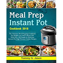 Meal Prep Instant Pot Cookbook 2018: The Ultimate Meal Prepping Cookbook for Weight Loss and a Better Life with Over 100 Simple & Delicious Instant Pot High Pressure Cooker Recipes (Meal Prep Ideas)
