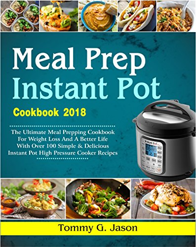 Meal Prep Instant Pot Cookbook 2018: The Ultimate Meal Prepping Cookbook for Weight Loss and a Better Life with Over 100 Simple & Delicious Instant Pot High Pressure Cooker Recipes (Meal Prep Ideas) by Tommy G. Jason