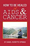 How to Be Healed of Aids and Cancer, Daniel Everett Springs, 1425746470