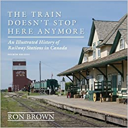 Book The Train Doesn't Stop Here Anymore: An Illustrated History of Railway Stations in Canada by Ron Brown (2014-09-23)