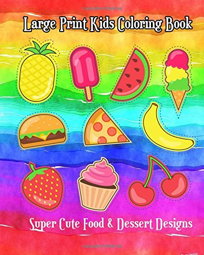Large Print Kids Coloring Book: Super Cute Food & Dessert Designs (Children Activity Books for Kids Ages 2-4, 4-8, Boys, Girls, Fun Early Learning!) pdf epub