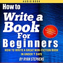 How to Write a Book for Beginners: How to Write a Great Non-Fiction Book in Under 7 Days! Audiobook by Ryan Stephens Narrated by John Alan Martinson Jr.