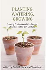 Planting, Watering, Growing: Planting Confessionally Reformed Churches in the 21st Century Kindle Edition