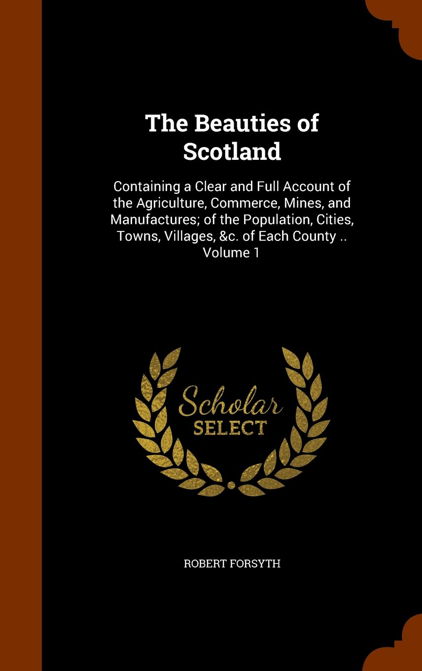 Download The Beauties of Scotland: Containing a Clear and Full Account of the Agriculture, Commerce, Mines, and Manufactures; of the Population, Cities, Towns, Villages, &c. of Each County .. Volume 1 PDF