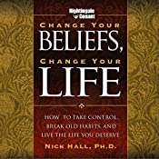 Change Your Beliefs, Change Your Life: How to Take Control, Break Old Habits, and Live the Life You Deserve   Nick Hall