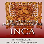 The Mythology and Religion of the Inca | Charles River Editors,Dr. Jesse Harasta
