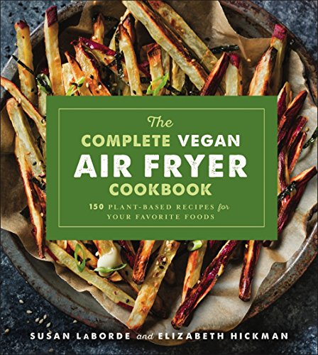 The Complete Vegan Air Fryer Cookbook: 150 Plant-Based Recipes for Your Favorite Foods by Susan LaBorde, Elizabeth Hickman
