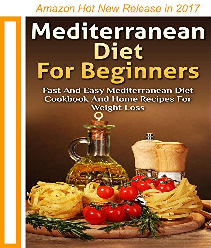 Mediterranean Diet For Beginners: Fast and Easy Mediterranean Diet Cookbook and Home Recipes for Weight Loss with Finished Meal Pictures