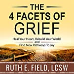 The 4 Facets of Grief: Heal Your Heart, Rebuild Your World, and Find New Pathways to Joy | Ruth E. Field