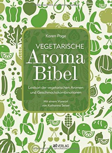 Vegetarische Aroma-Bibel: Lexikon der vegetarischen Aromen- und Geschmackskombinationen