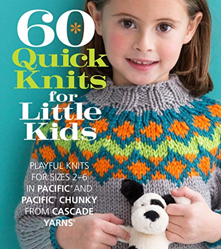 60 Quick Knits for Little Kids: Playful Knits for Sizes 2 - 6 in Pacific® and Pacific® Chunky from Cascade Yarns® (60 Quick Knits Collection) (Cascade Pattern)