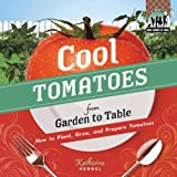 Cool Tomatoes from Garden to Table: How to Plant, Grow, and Prepare Tomatoes