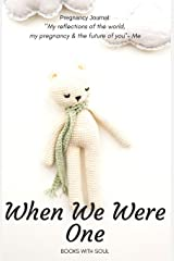 Pregnancy Journal: When We Were One: My reflections of the world, pregnancy &  the future of you. (Volume 2) Paperback
